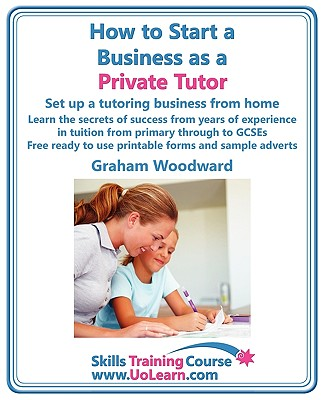 How to Start a Business As a Private Tutor By Woodward, Graham/ Greenhall, Margaret (EDT)